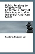 Public Pensions to Widows with Children; A Study of Their Administration in Several American Cities - Carl, Carstens Christian - BiblioLife