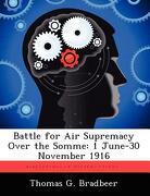 Battle for Air Supremacy Over the Somme: 1 June-30 November 1916 - Bradbeer, Thomas G. - Biblioscholar