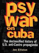 Psywar on Cuba: Declassified History of U.S. Anti-Castro Propaganda - Elliston, Jon - Ocean Press (AU)