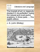 The Triumph of Wit: Or, Ingenuity Display'd in Its Perfection; Being the Newest and Most Useful Academy. in Three Parts. ... the Eighth Ed - J. S. (John Shirley), S. (John Shirley) - Gale Ecco, Print Editions
