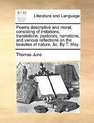 Poems Descriptive and Moral; Consisting of Imitations, Translations, Pastorals, Narrations, and Various Reflections on the Beauties of Nature, &C. by - June, Thomas - Gale Ecco, Print Editions