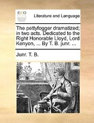 The Pettyfogger Dramatized; In Two Acts. Dedicated to the Right Honorable Lloyd, Lord Kenyon, ... by T. B. Junr. ... - T. B., Junr - Gale Ecco, Print Editions