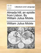 Almada Hill; An Epistle from Lisbon. by William Julius Mickle. - Mickle, William Julius - Gale Ecco, Print Editions