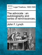 The Advocate: An Autobiography and Series of Reminiscences. - Lynch, John F. - Gale, Making of Modern Law
