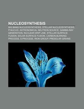 portada nucleosynthesis: big bang nucleosynthesis, stellar nucleosynthesis, p-nuclei, astronomical neutron source, gamma-ray generation