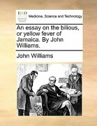 An Essay on the Bilious, or Yellow Fever of Jamaica. by John Williams. - Williams, John - Gale Ecco, Print Editions