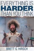 Everything Is Harder Than You Think - Hirsch, Brett G. - Dog Ear Publishing