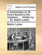A Commentary on St. Paul's Epistle to the Galatians, ... Written by ... Dr. Martin Luther. - Luther, Martin - Gale Ecco, Print Editions