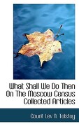 What Shall We Do Then on the Moscow Census Collected Articles - Tolstoy, Count Lev N. - BiblioLife