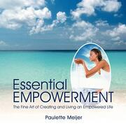 Essential Empowerment: The Fine Art of Creating and Living an Empowered Life - Meijer, Paulette - Authorhouse