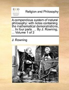 A   Compendious System of Natural Philosophy: With Notes Containing the Mathematical Demonstrations, ... in Four Parts. ... by J. Rowning, ... Volume - Rowning, J. - Gale Ecco, Print Editions