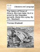 The History of Timon of Athens, the Man-Hater. as It Is Acted by Her Majesties Servants. Made Into a Play. by Tho. Shadwell. - Shadwell, Thomas - Gale Ecco, Print Editions