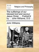 The Sufferings of Our Blessed Lord and Saviour Jesus Christ. ... Publish'd by ... John Williams, D.D. ... - Williams, John - Gale Ecco, Print Editions