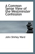 A Common Sense View of the Westminster Confession - Ward, John Shirley - BiblioLife