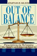 Out of Balance: Prescriptions for Reforming the American Litigation System - Wilson, Jonathan B. - iUniverse