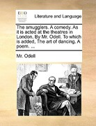 The Smugglers. a Comedy. as It Is Acted at the Theatres in London. by Mr. Odell. to Which Is Added, the Art of Dancing. a Poem. ... - Odell, MR - Gale Ecco, Print Editions