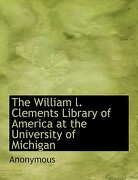 The William L. Clements Library of America at the University of Michigan - Anonymous - BiblioLife