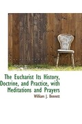 The Eucharist Its History, Doctrine, and Practice, with Meditations and Prayers - Bennett, William J. - BiblioLife