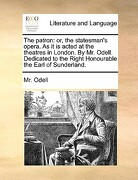 The Patron: Or, the Statesman's Opera. as It Is Acted at the Theatres in London. by Mr. Odell. Dedicated to the Right Honourable t - Odell, MR - Gale Ecco, Print Editions
