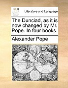 The Dunciad, as It Is Now Changed by Mr. Pope. in Four Books. - Pope, Alexander - Gale Ecco, Print Editions