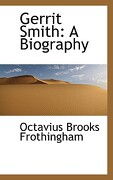 Gerrit Smith: A Biography - Frothingham, Octavius Brooks - BiblioLife