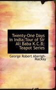 Twenty-One Days in India;tour of Sir Ali Baba K.C.B; Teapot Series - Aberigh-MacKay, George Robert - BiblioLife