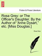 """Rosa Grey: Or the Officer's Daughter. by the Author of """"Anne Dysart,"""" Etc. [Miss Douglas.] - Grey, Rosa - British Library, Historical Print Editions"""