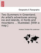 Two Summers in Greenland. an Artist's Adventures Among Ice and Islands, in Fiords and Mountains ... Illustrated. [With a Map.] - Riis Carstensen, Andreas Christian - British Library, Historical Print Editions