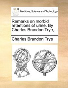 Remarks on Morbid Retentions of Urine. by Charles Brandon Trye, ... - Trye, Charles Brandon - Gale Ecco, Print Editions