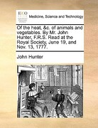 Of the Heat, &C. of Animals and Vegetables. by Mr. John Hunter, F.R.S. Read at the Royal Society, June 19, and Nov. 13, 1777. - Hunter, John - Gale Ecco, Print Editions