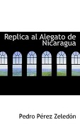 Replica Al Alegato de Nicaragua - Zeledn, Pedro Prez - BiblioLife