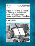 Report of the Trial of Friends, in the City of Philadelphia, June, 1828, Before the Honourable Edward King, Esq. - Gould, M. T. C. - Gale, Making of Modern Law