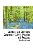 Question and Objections Concruning Catholic Doctrine and Practices - Lynch, John Joseph - BiblioLife