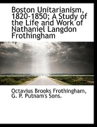 Boston Unitarianism, 1820-1850; A Study of the Life and Work of Nathaniel Langdon Frothingham - Frothingham, Octavius Brooks - BiblioLife