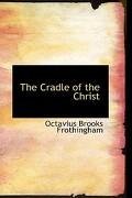 The Cradle of the Christ - Frothingham, Octavius Brooks - BiblioLife