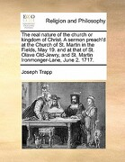 The Real Nature of the Church or Kingdom of Christ. a Sermon Preach'd at the Church of St. Martin in the Fields, May 19. and at That of St. Olave Old- - Trapp, Joseph - Gale Ecco, Print Editions