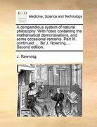 A   Compendious System of Natural Philosophy. with Notes Containing the Mathematical Demonstrations, and Some Occasional Remarks. Part III. Continued. - Rowning, J. - Gale Ecco, Print Editions