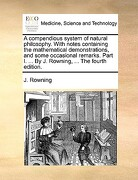 A   Compendious System of Natural Philosophy. with Notes Containing the Mathematical Demonstrations, and Some Occasional Remarks. Part I. ... by J. Ro - Rowning, J. - Gale Ecco, Print Editions