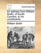 An Address from William Smith, of South-Carolina, to His Constituents. - Smith, William, Jr. - Gale Ecco, Print Editions