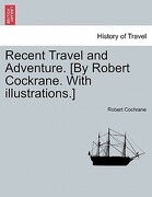 Recent Travel and Adventure. [By Robert Cockrane. with Illustrations.] - Cochrane, Robert - British Library, Historical Print Editions