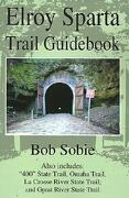 "Elroy Sparta Trail Guidebook: Also Includes: ""400"" State Trail, Omaha Trail, La Crosse River State Trail, and Great River State Trail - Sobie, Bob - Writers Club Press"