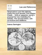 Observations Upon the Statutes, Chiefly the More Ancient, from Magna Charta ... with an Appendix, Being a Proposal for New Modelling the Statutes. the - Barrington, Daines - Gale Ecco, Print Editions