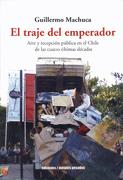 El Traje del Emperador: Arte y Recepcion Publica en el Chile de las Cuatro Ultimas Decadas - Guillermo MACHUCA - Metales Pesados