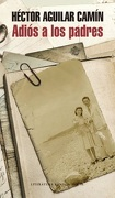Adiós a los padres - Héctor Aguilar Camín - Literatura Random House