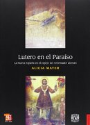 Lutero en el Paraíso. La Nueva España en el Espejo del Reformador Alemán - Alicia Mayer - Fondo De Cultura Económica