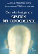 COMO EVITAR LA MIOPIA EN LA GESTION DEL CONOCIMIENTO (Madrid, 2001) - Ángel L. Arborines Ortiz/ otros colaboradores - Ediciones Díaz de Santos