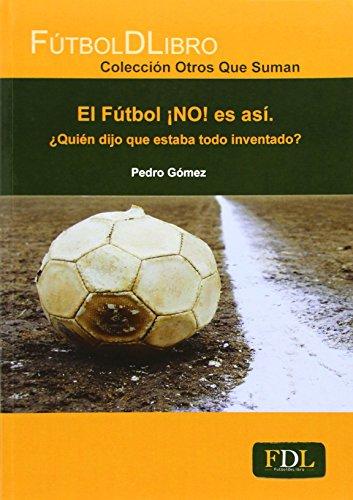 El fútbol ¡no! es así : ¿quién dijo que estaba todo inventado?; pedro gómez piqueras