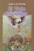 El Viaje Iniciático - José Luis Parise - Editorial Cuatro Vientos