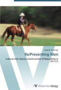 Re/Presenting Men: Cultural and Literary Constructions of Masculinity in the U.S.