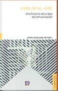 Hablar Al Aire. Una Historia De La Idea De Comunicación - John Durham Peters - Fondo de Cultura Económica